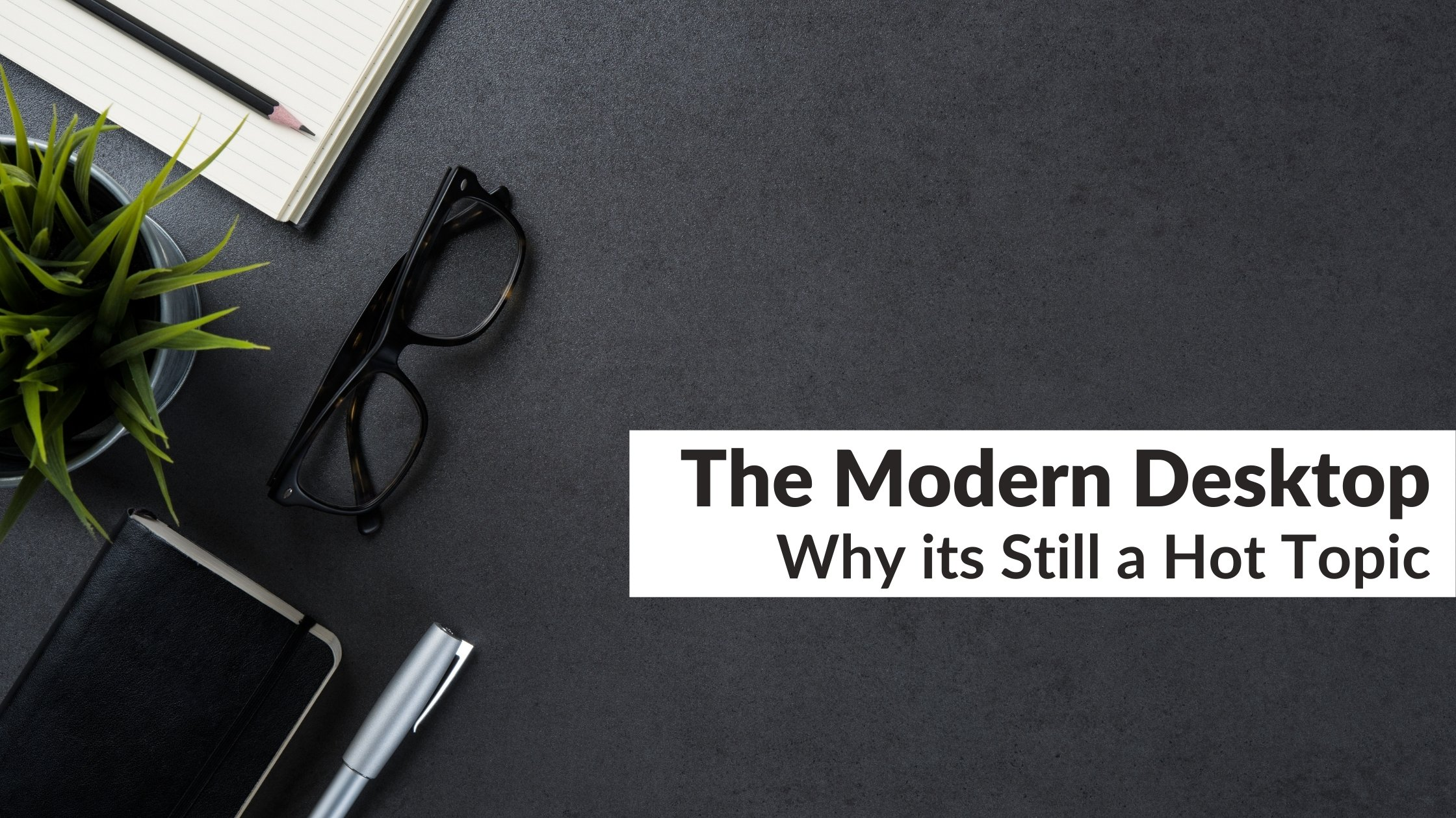 The Modern Desktop | Why its Still a Hot Topic