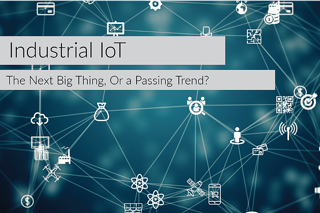 Industrial IoT - The Next Big Thing, or a Passing Trend?